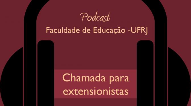 Chamada para extensionistas – Podcast Faculdade de Educação